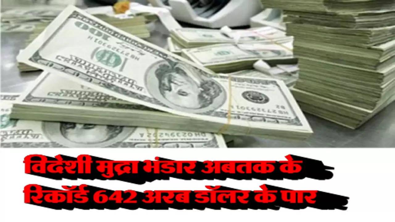 विदेशी मुद्रा भंडार अबतक के रिकॉर्ड 642 अरब डॉलर के पार