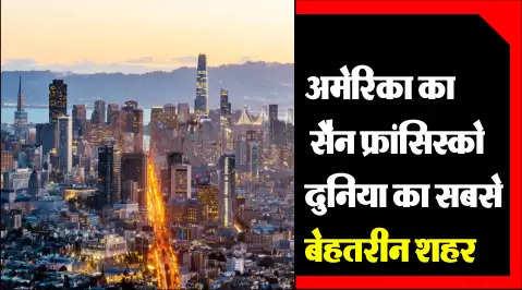 अमेरिका का सैन फ्रांसिस्को दुनिया का सबसे बेहतरीन शहर , इंडिया का कोई भी शहर जगह नहीं बना सका