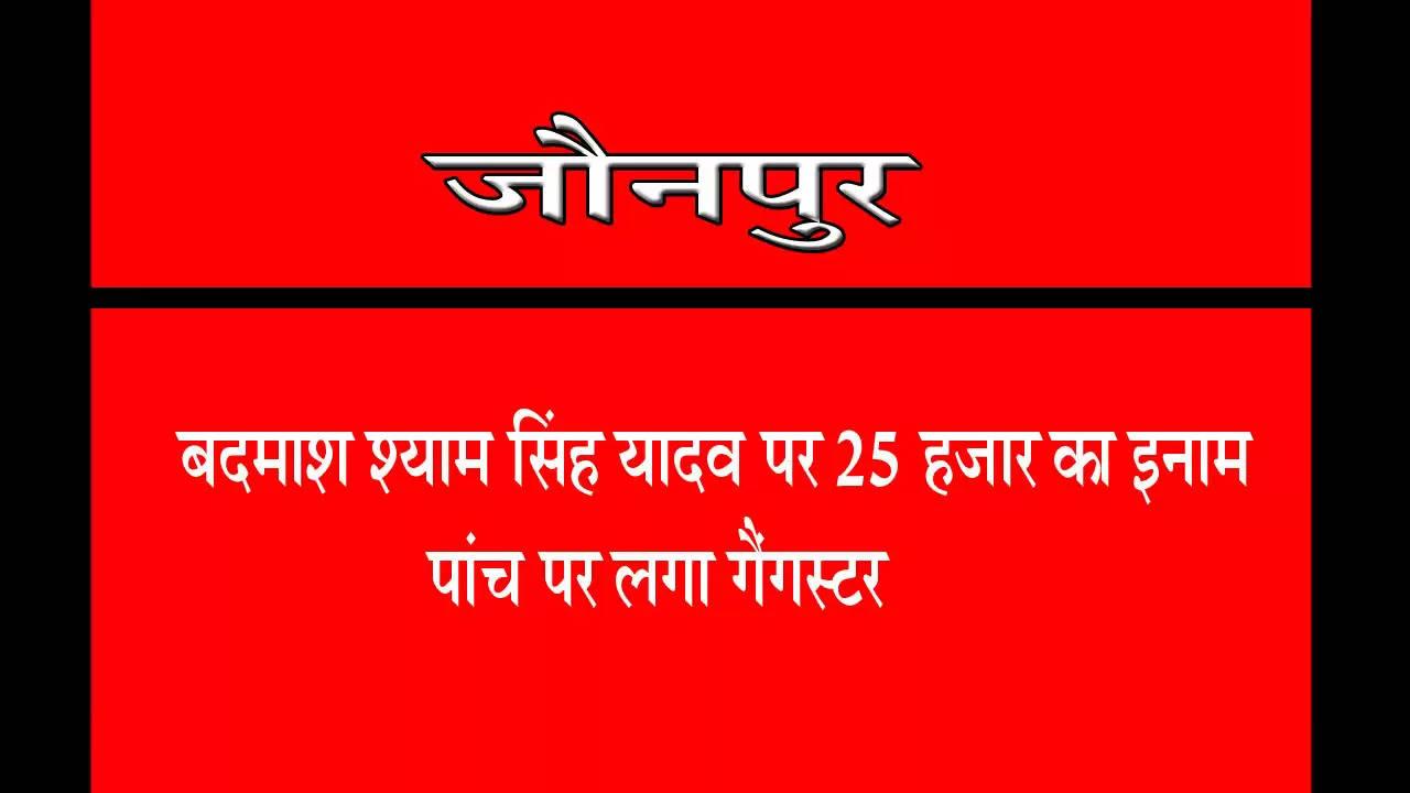 जौनपुर में बदमाश श्याम सिंह यादव पर 25 हजार का इनाम , पांच पर लगा गैंगस्टर