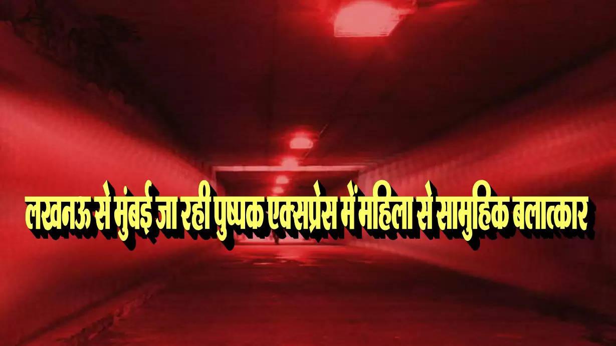 लखनऊ से मुंबई जा रही पुष्पक एक्सप्रेस में महिला से सामुहिक बलात्कार