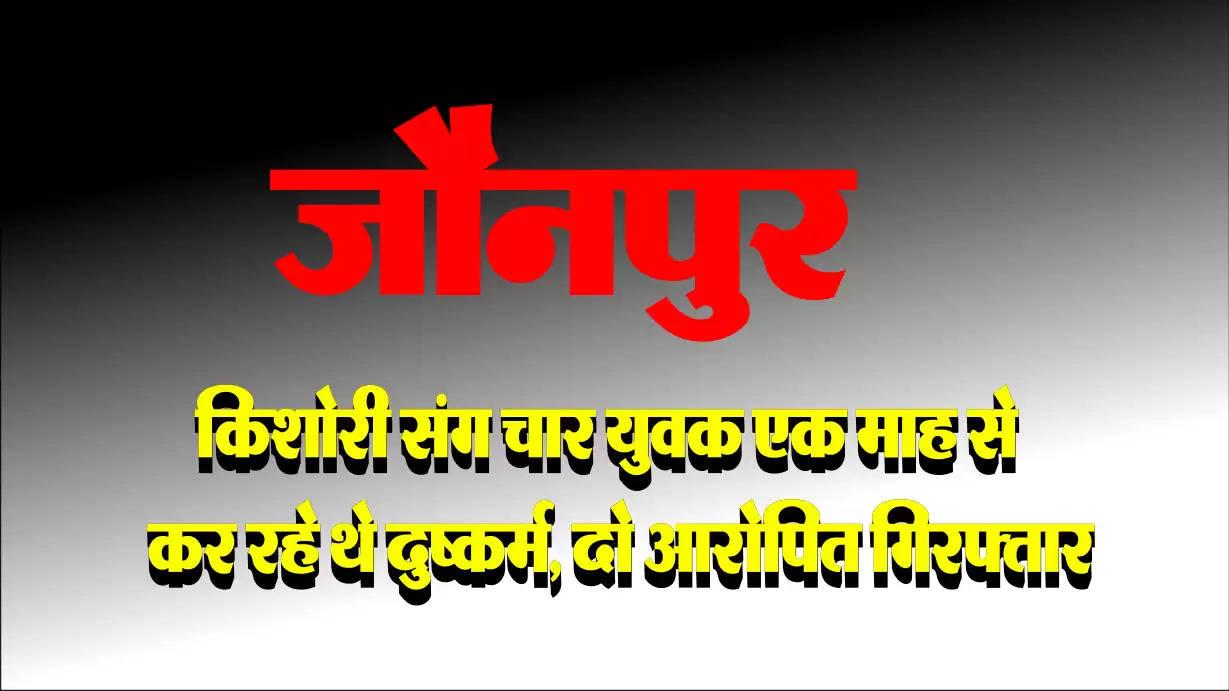 जौनपुर : किशोरी संग चार युवक एक माह से कर रहे थे दुष्कर्म, दो आरोपित गिरफ्तार