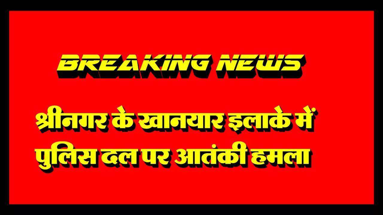 श्रीनगर के खानयार इलाके में पुलिस दल पर आतंकी हमला , पुलिस निरीक्षक घायल