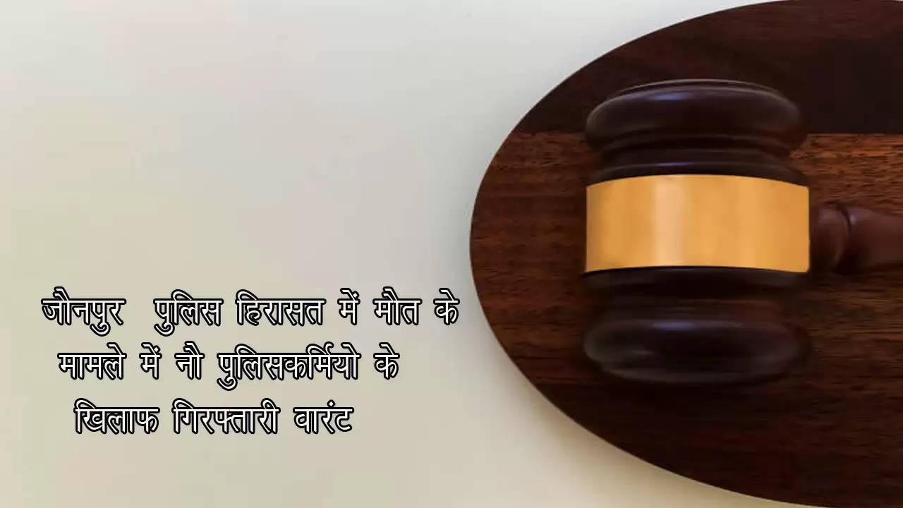 जौनपुर : पुलिस हिरासत में मौत के मामले में नौ पुलिसकर्मियो के खिलाफ गिरफ्तारी वारंट