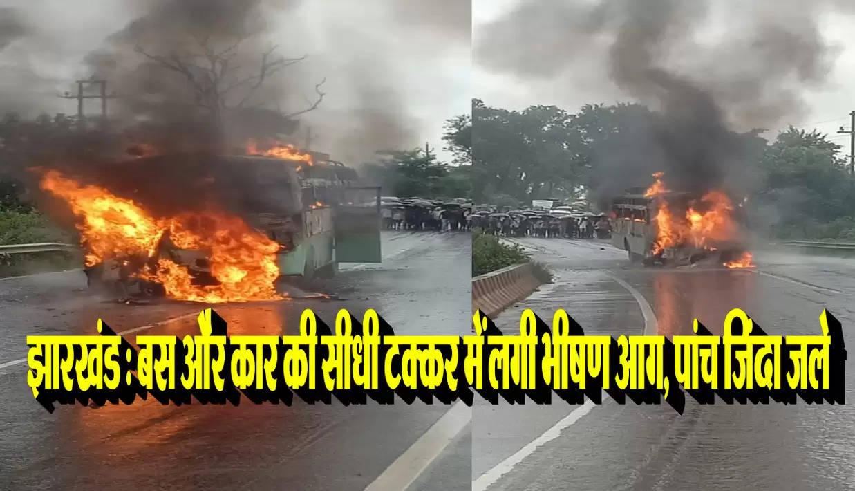 झारखंड : बस और कार की सीधी टक्कर में लगी भीषण आग, पांच जिंदा जले
