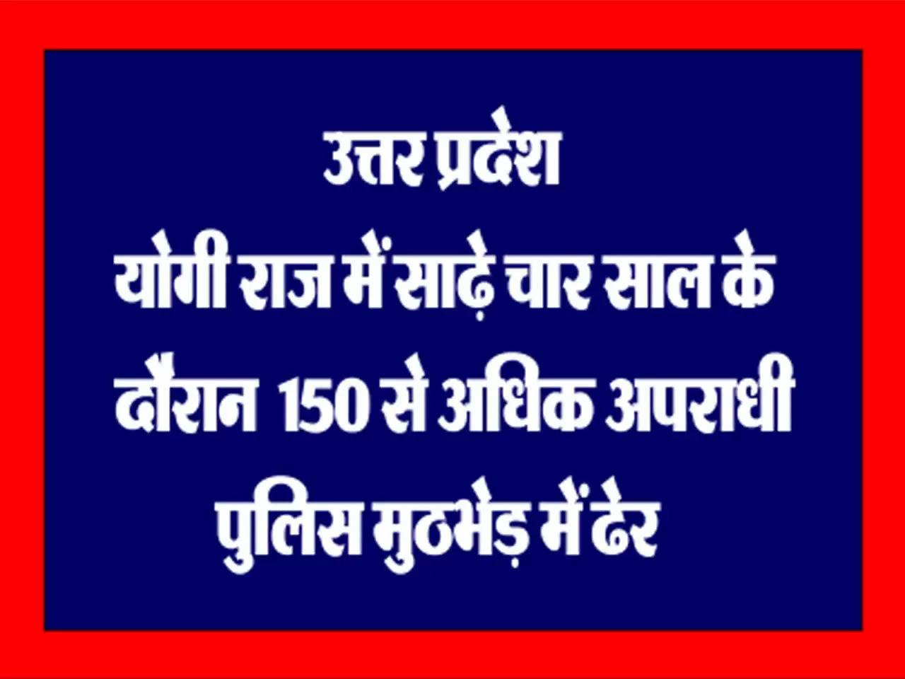 उत्तर प्रदेश : योगी राज में साढ़े चार साल के दौरान 150 से अधिक अपराधी पुलिस मुठभेड़ में ढेर