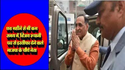 छह महीने से भी कम समय में, विजय रूपानी मुख्यमंत्री पद से इस्तीफा देने वाले भाजपा के चौथे नेता