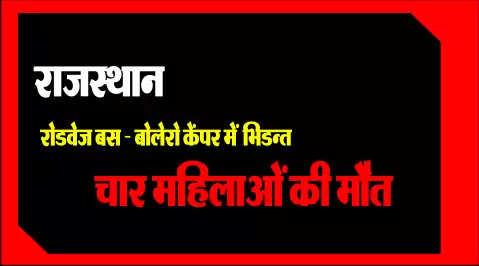 राजस्थान : रोडवेज बस एवं बोलेरो केंपर में भिडन्त, चार महिलाओं की मौत, 10 घायल