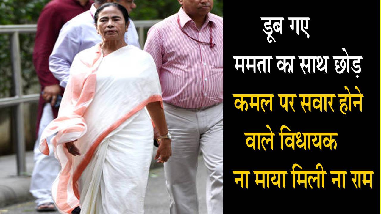 डूब गए ममता का साथ छोड़ कमल पर सवार होने वाले विधायक ना माया मिली ना राम