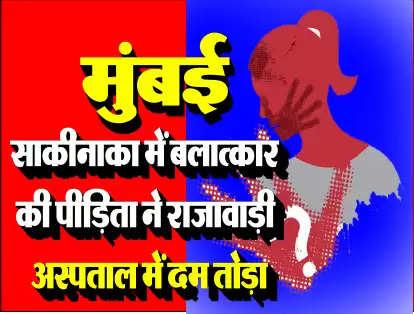 मुंबई : साकीनाका में बलात्कार की पीड़िता ने राजावाड़ी अस्पताल में दम तोड़ा
