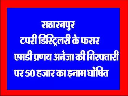 सहारनपुर : टपरी डिस्ट्रिलरी के फरार एमडी प्रणय अनेजा की गिरफ्तारी पर 50 हजार का इनाम घोषित
