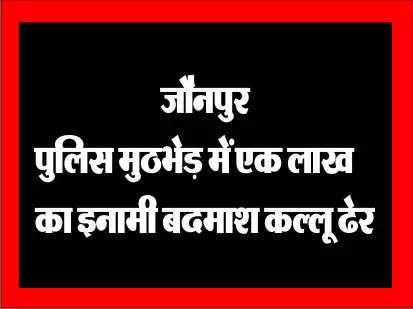 जौनपुर पुलिस मुठभेड़ में एक लाख का इनामी बदमाश कल्लू ढेर