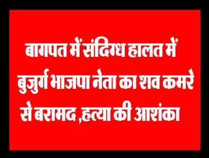 बागपत में संदिग्ध हालत में बुजुर्ग भाजपा नेता का शव कमरे से बरामद,हत्या की आशंका